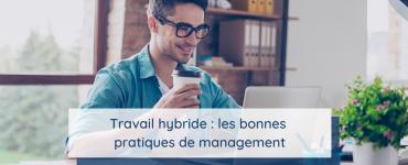 Travail hybrides : les bonnes pratiques de management
