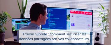 Travail hybride : comment sécuriser les données partagées par les collaborateurs en télétravail